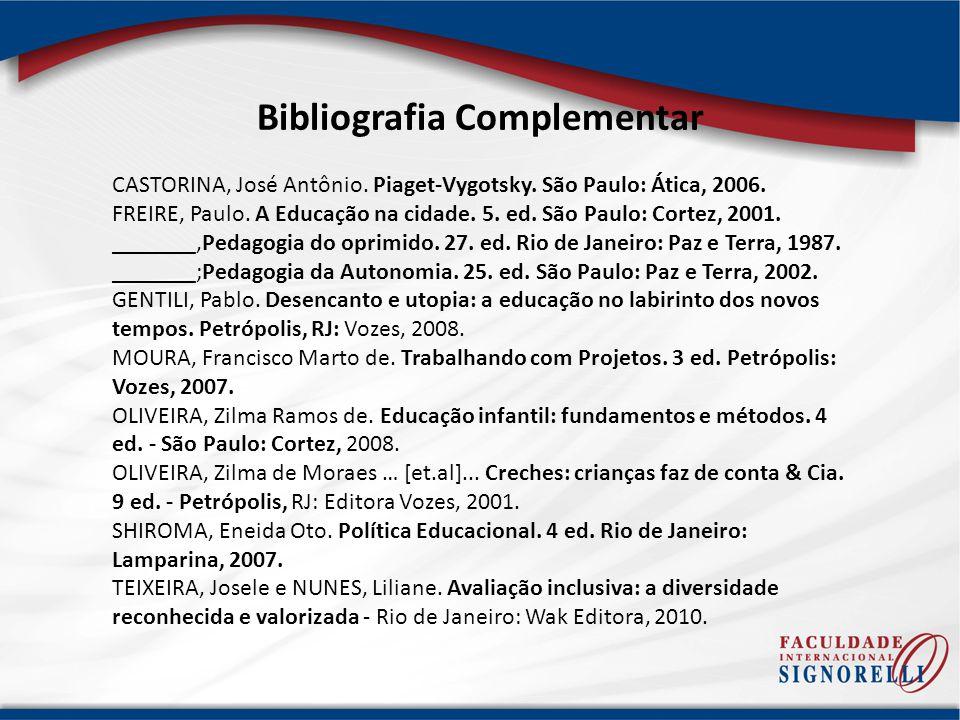 Bibliografia Complementar CASTORINA, José Antônio. Piaget-Vygotsky. São Paulo: Ática, 2006. FREIRE, Paulo. A Educação na cidade. 5. ed. São Paulo: Cor