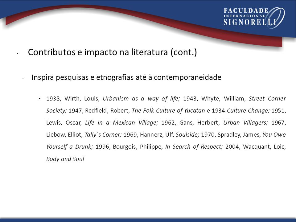 Contributos e impacto na literatura (cont.) – Inspira pesquisas e etnografias até à contemporaneidade 1938, Wirth, Louis, Urbanism as a way of life; 1943, Whyte, William, Street Corner Society; 1947, Redfield, Robert, The Folk Culture of Yucatan e 1934 Culture Change; 1951, Lewis, Oscar, Life in a Mexican Village; 1962, Gans, Herbert, Urban Villagers; 1967, Liebow, Elliot, Tally´s Corner; 1969, Hannerz, Ulf, Soulside; 1970, Spradley, James, You Owe Yourself a Drunk; 1996, Bourgois, Philippe, In Search of Respect; 2004, Wacquant, Loic, Body and Soul