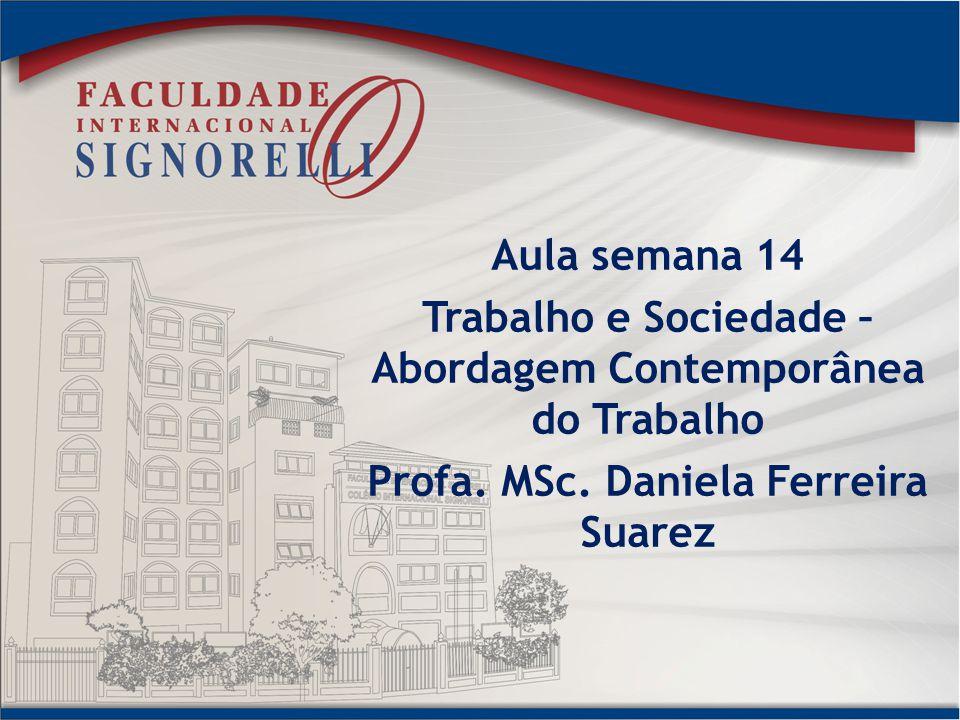 Aula semana 14 Trabalho e Sociedade – Abordagem Contemporânea do Trabalho Profa. MSc. Daniela Ferreira Suarez