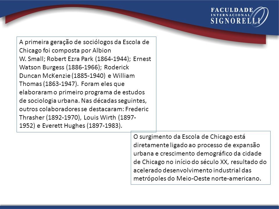 A primeira geração de sociólogos da Escola de Chicago foi composta por Albion W. Small; Robert Ezra Park (1864-1944); Ernest Watson Burgess (1886-1966