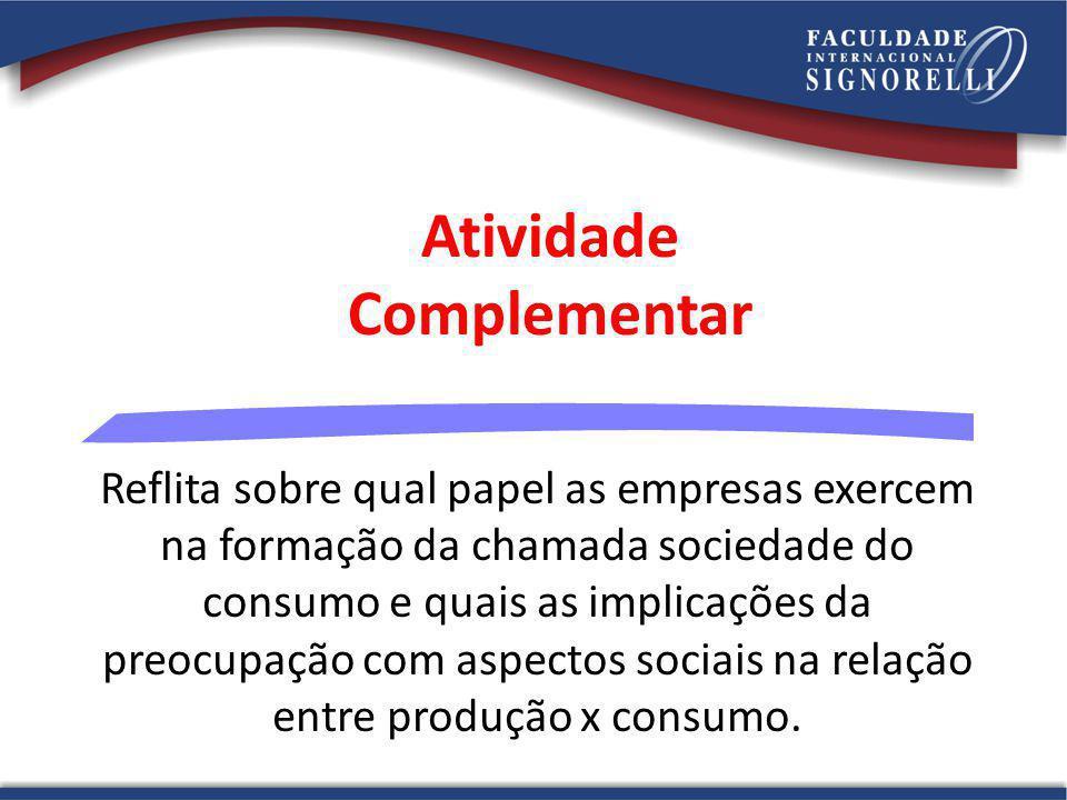 Atividade Complementar Reflita sobre qual papel as empresas exercem na formação da chamada sociedade do consumo e quais as implicações da preocupação