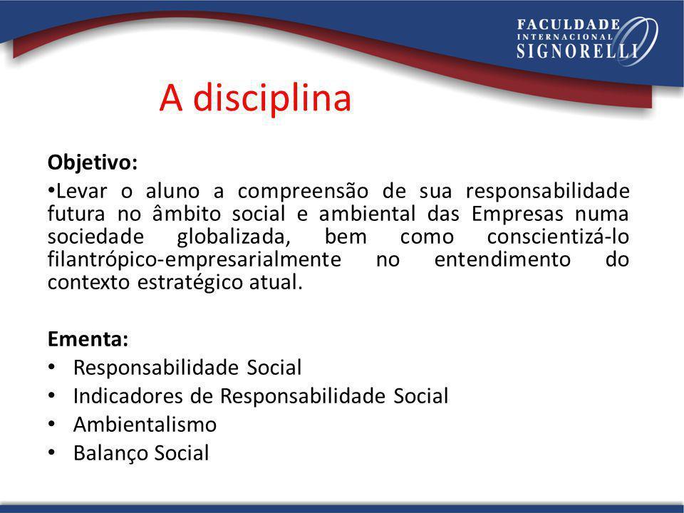 A disciplina Objetivo: Levar o aluno a compreensão de sua responsabilidade futura no âmbito social e ambiental das Empresas numa sociedade globalizada