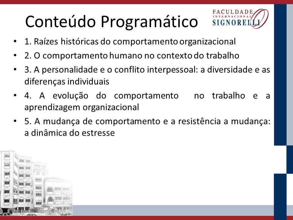 Conteúdo Programático 1. Raízes históricas do comportamento organizacional 2. O comportamento humano no contexto do trabalho 3. A personalidade e o co