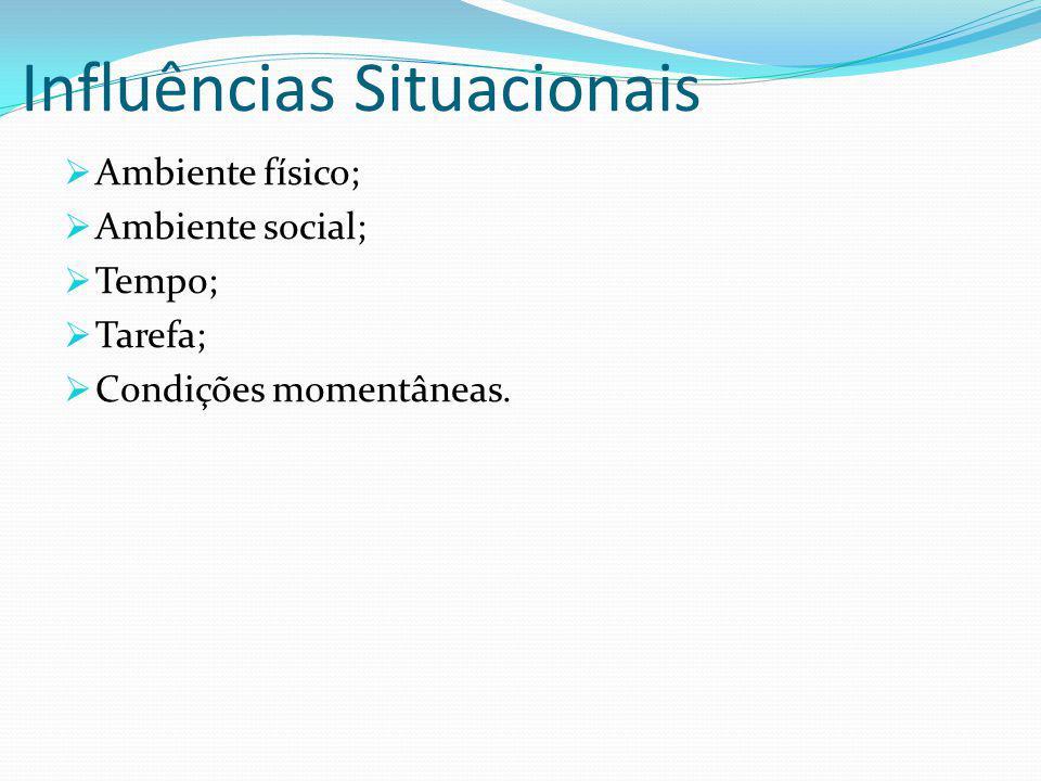 Influências Situacionais Ambiente físico; Ambiente social; Tempo; Tarefa; Condições momentâneas.