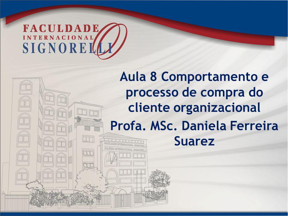 Aula 8 Comportamento e processo de compra do cliente organizacional Profa. MSc. Daniela Ferreira Suarez