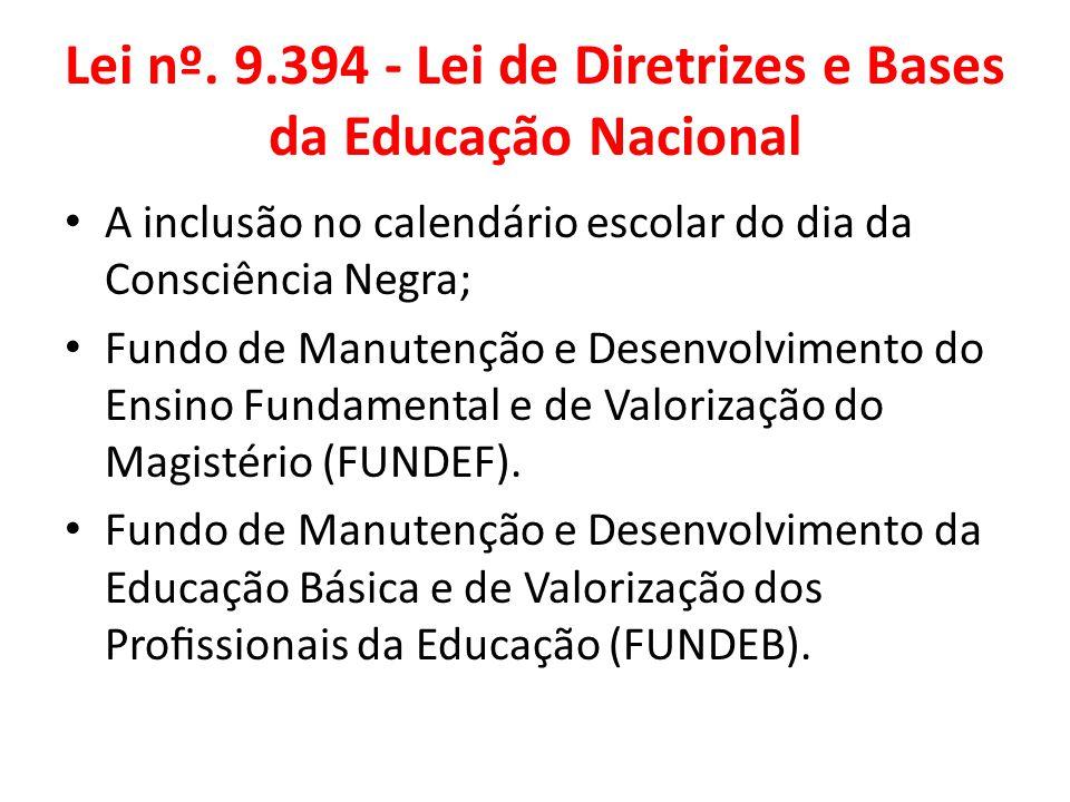 Lei nº. 9.394 - Lei de Diretrizes e Bases da Educação Nacional A inclusão no calendário escolar do dia da Consciência Negra; Fundo de Manutenção e Des
