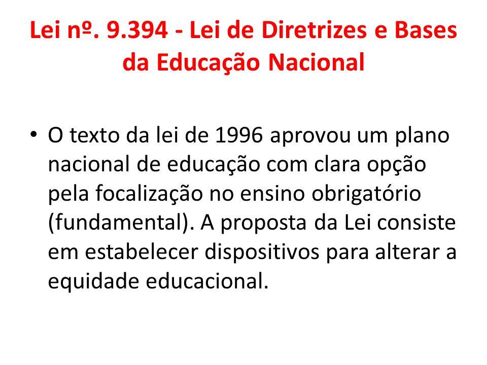 Lei nº. 9.394 - Lei de Diretrizes e Bases da Educação Nacional O texto da lei de 1996 aprovou um plano nacional de educação com clara opção pela focal