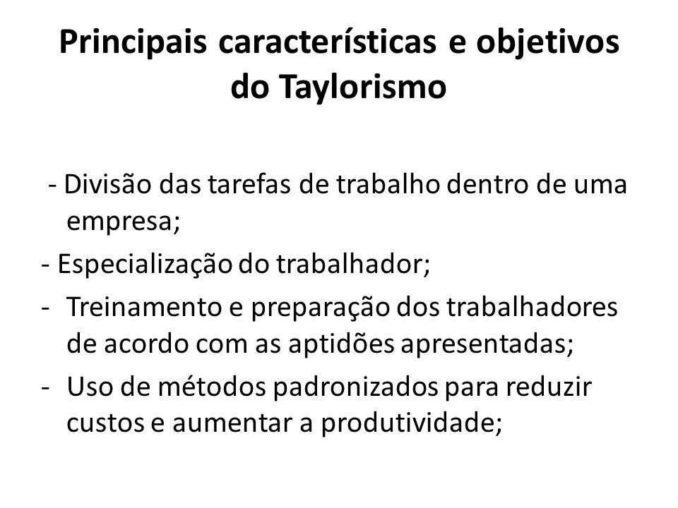 Principais características e objetivos do Taylorismo - Divisão das tarefas de trabalho dentro de uma empresa; - Especialização do trabalhador; -Treina