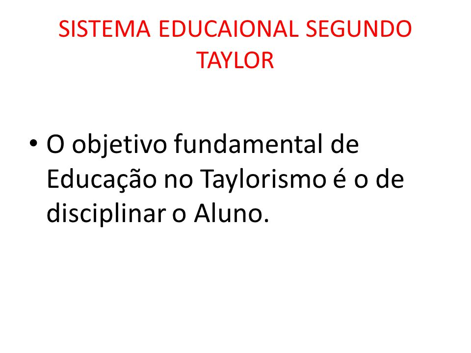 SISTEMA EDUCAIONAL SEGUNDO TAYLOR O objetivo fundamental de Educação no Taylorismo é o de disciplinar o Aluno.