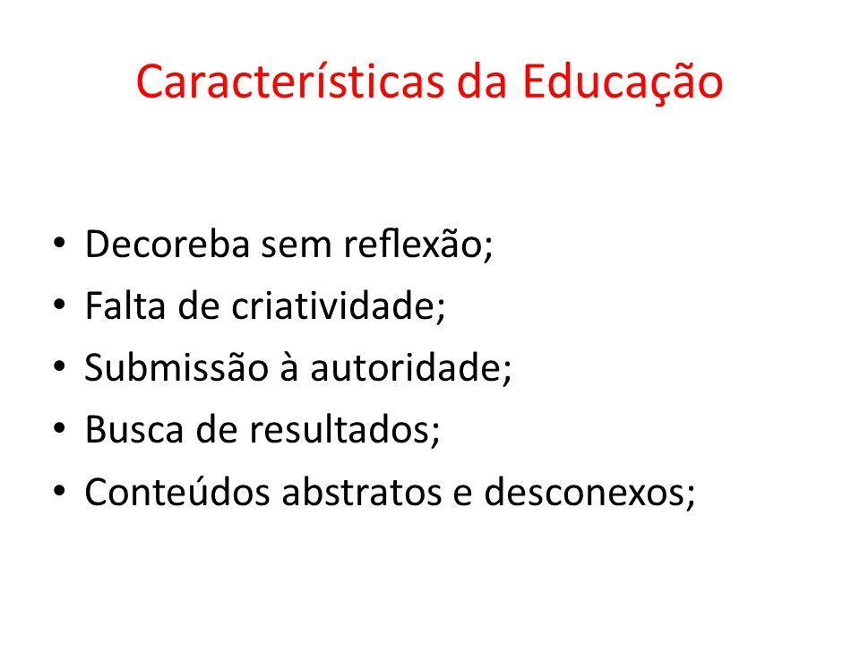 Características da Educação Decoreba sem reexão; Falta de criatividade; Submissão à autoridade; Busca de resultados; Conteúdos abstratos e desconexos;