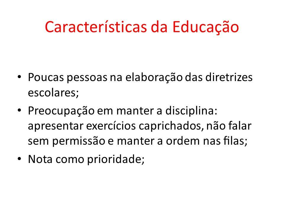 Características da Educação Poucas pessoas na elaboração das diretrizes escolares; Preocupação em manter a disciplina: apresentar exercícios caprichad