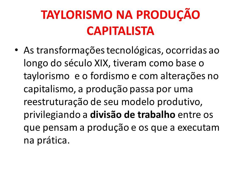 TAYLORISMO NA PRODUÇÃO CAPITALISTA As transformações tecnológicas, ocorridas ao longo do século XIX, tiveram como base o taylorismo e o fordismo e com