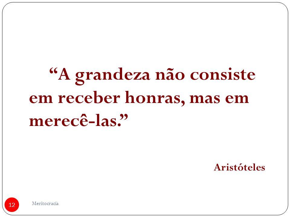 Meritocracia 12 A grandeza não consiste em receber honras, mas em merecê-las. Aristóteles
