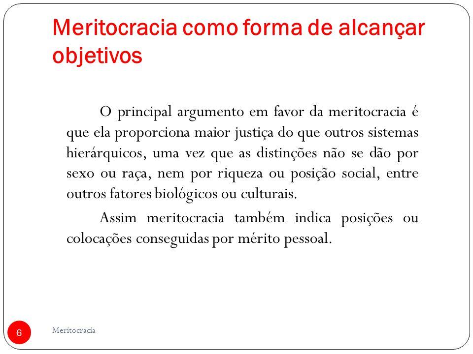 Meritocracia como forma de alcançar objetivos O principal argumento em favor da meritocracia é que ela proporciona maior justiça do que outros sistema