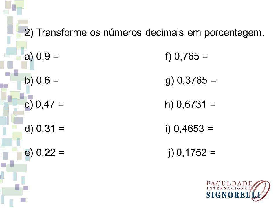 2) Transforme os números decimais em porcentagem. a) 0,9 = f) 0,765 = b) 0,6 = g) 0,3765 = c) 0,47 = h) 0,6731 = d) 0,31 = i) 0,4653 = e) 0,22 = j) 0,