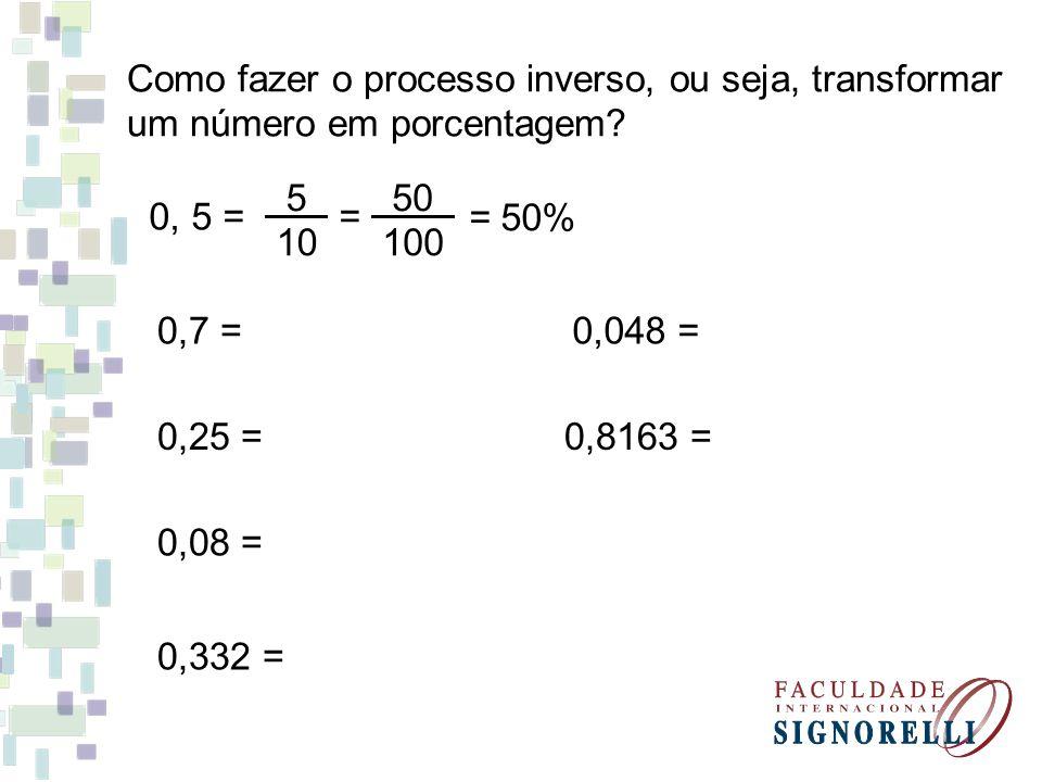 Como fazer o processo inverso, ou seja, transformar um número em porcentagem? 0, 5 = 5 10 = 50 100 = 50% 0,7 = 0,25 = 0,08 = 0,332 = 0,8163 = 0,048 =