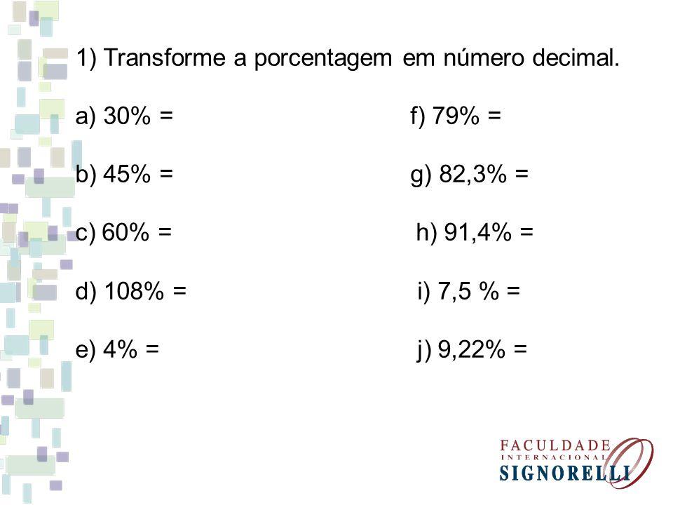 1) Transforme a porcentagem em número decimal. a) 30% = f) 79% = b) 45% = g) 82,3% = c) 60% = h) 91,4% = d) 108% = i) 7,5 % = e) 4% = j) 9,22% =