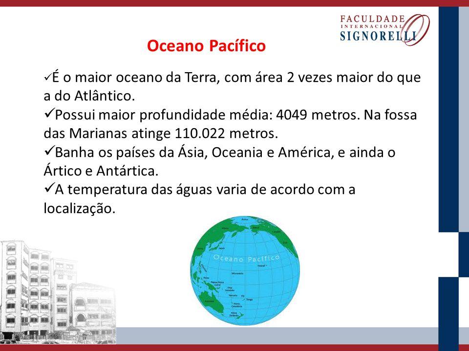 Oceano Pacífico É o maior oceano da Terra, com área 2 vezes maior do que a do Atlântico. Possui maior profundidade média: 4049 metros. Na fossa das Ma