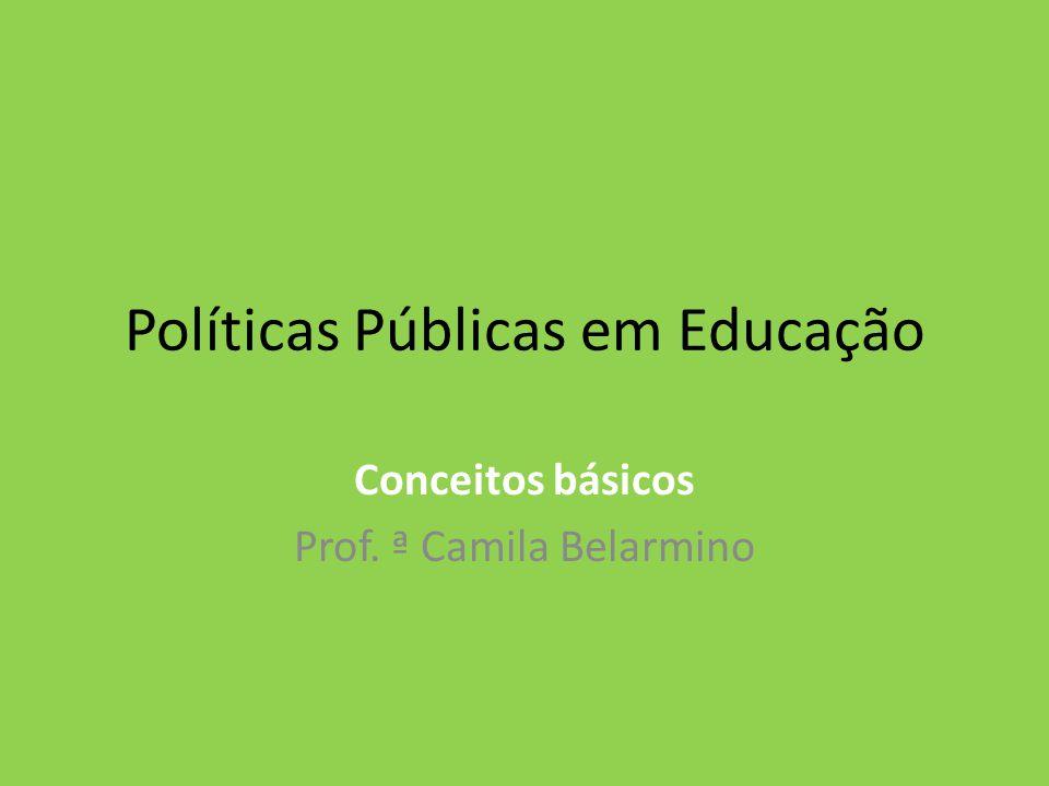 Políticas Públicas em Educação Conceitos básicos Prof. ª Camila Belarmino