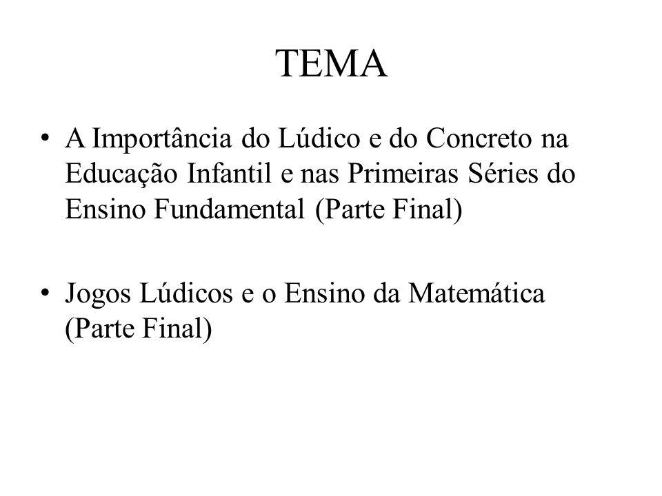 TEMA A Importância do Lúdico e do Concreto na Educação Infantil e nas Primeiras Séries do Ensino Fundamental (Parte Final) Jogos Lúdicos e o Ensino da Matemática (Parte Final)