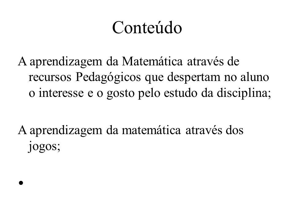 Conteúdo A aprendizagem da Matemática através de recursos Pedagógicos que despertam no aluno o interesse e o gosto pelo estudo da disciplina; A aprendizagem da matemática através dos jogos;