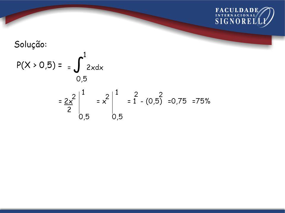 Solução: P(X > 0,5) = = 2x 2 1 0,5 2 = x 2 1 0,5 = 1 - (0,5) 2 2 1 0,5 = 2xdx =0,75=75%