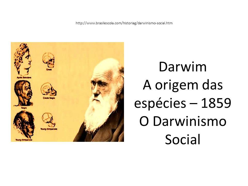 http://www.brasilescola.com/historiag/darwinismo-social.htm Darwim A origem das espécies – 1859 O Darwinismo Social