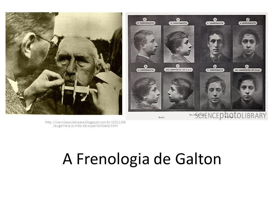 A Frenologia de Galton http://cienciasocialceara.blogspot.com.br/2011/06 /eugenia-e-o-mito-da-superioridade.html