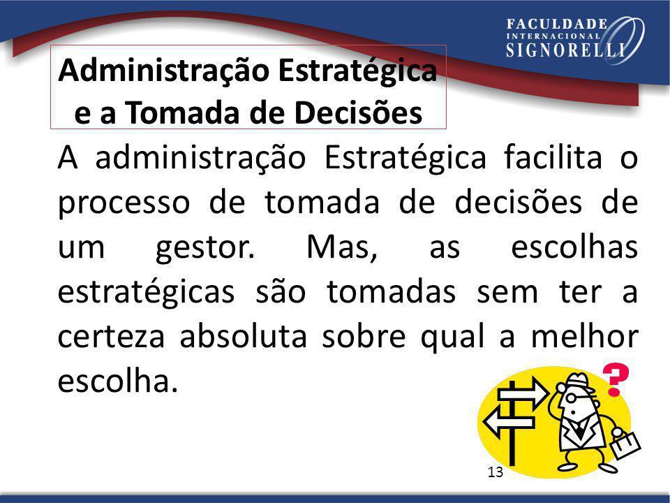 13 Administração Estratégica e a Tomada de Decisões A administração Estratégica facilita o processo de tomada de decisões de um gestor.