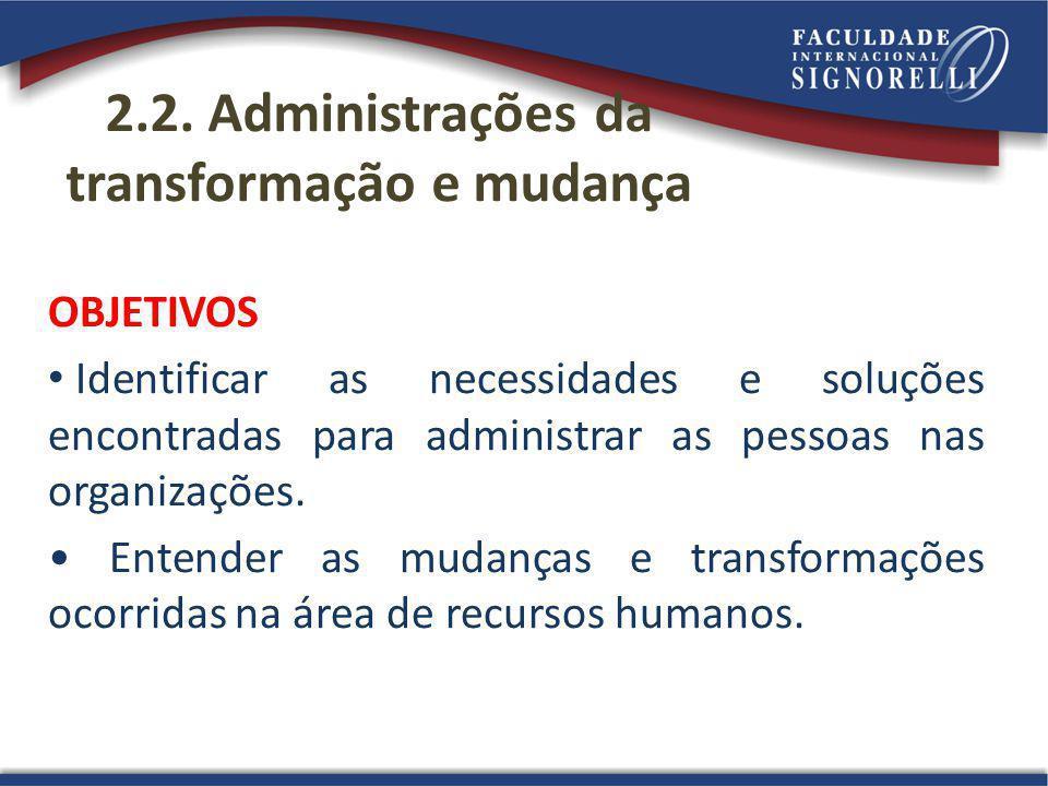 2.2. Administrações da transformação e mudança OBJETIVOS Identificar as necessidades e soluções encontradas para administrar as pessoas nas organizaçõ