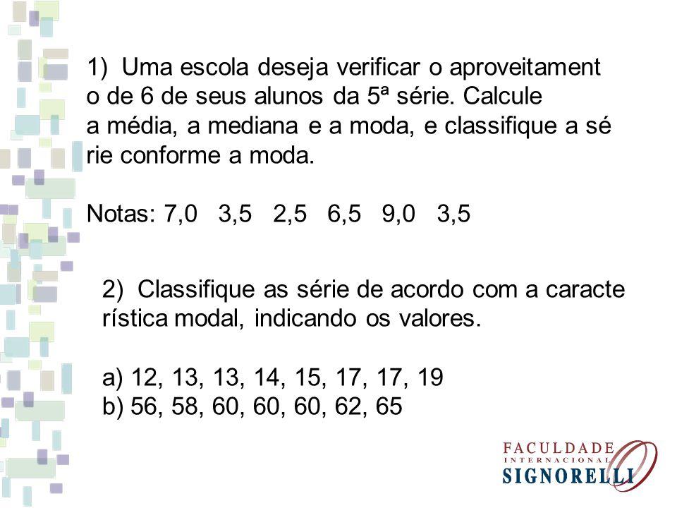 1) Uma escola deseja verificar o aproveitament o de 6 de seus alunos da 5ª série. Calcule a média, a mediana e a moda, e classifique a sé rie conforme