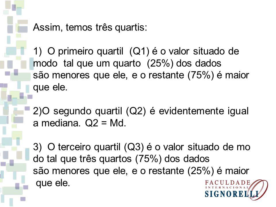 Assim, temos três quartis: 1) O primeiro quartil (Q1) é o valor situado de modo tal que um quarto (25%) dos dados são menores que ele, e o restante (7