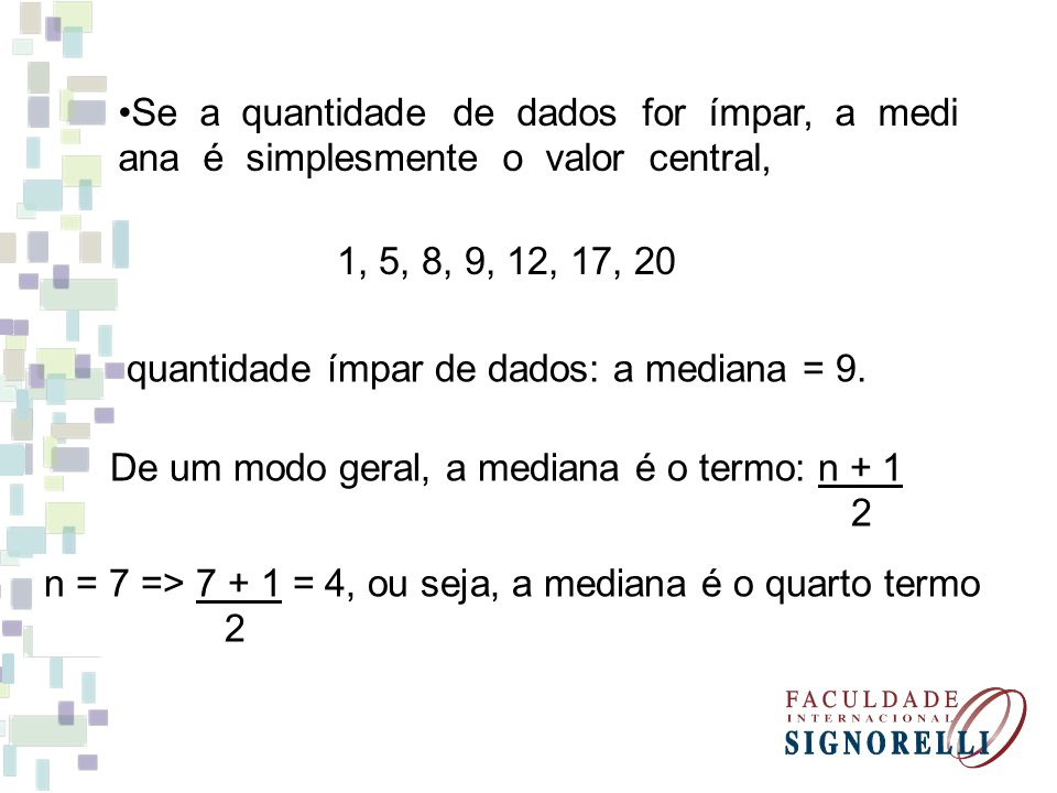 Se a quantidade de dados for ímpar, a medi ana é simplesmente o valor central, 1, 5, 8, 9, 12, 17, 20 quantidade ímpar de dados: a mediana = 9. De um