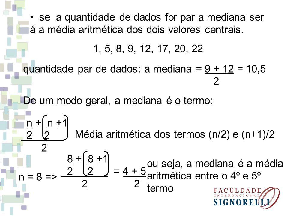 se a quantidade de dados for par a mediana ser á a média aritmética dos dois valores centrais. 1, 5, 8, 9, 12, 17, 20, 22 quantidade par de dados: a m