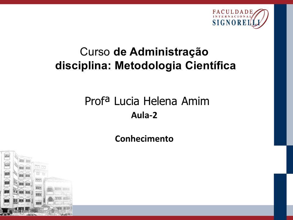 Curso de Administração disciplina: Metodologia Científica Profª Lucia Helena Amim Aula-2 Conhecimento