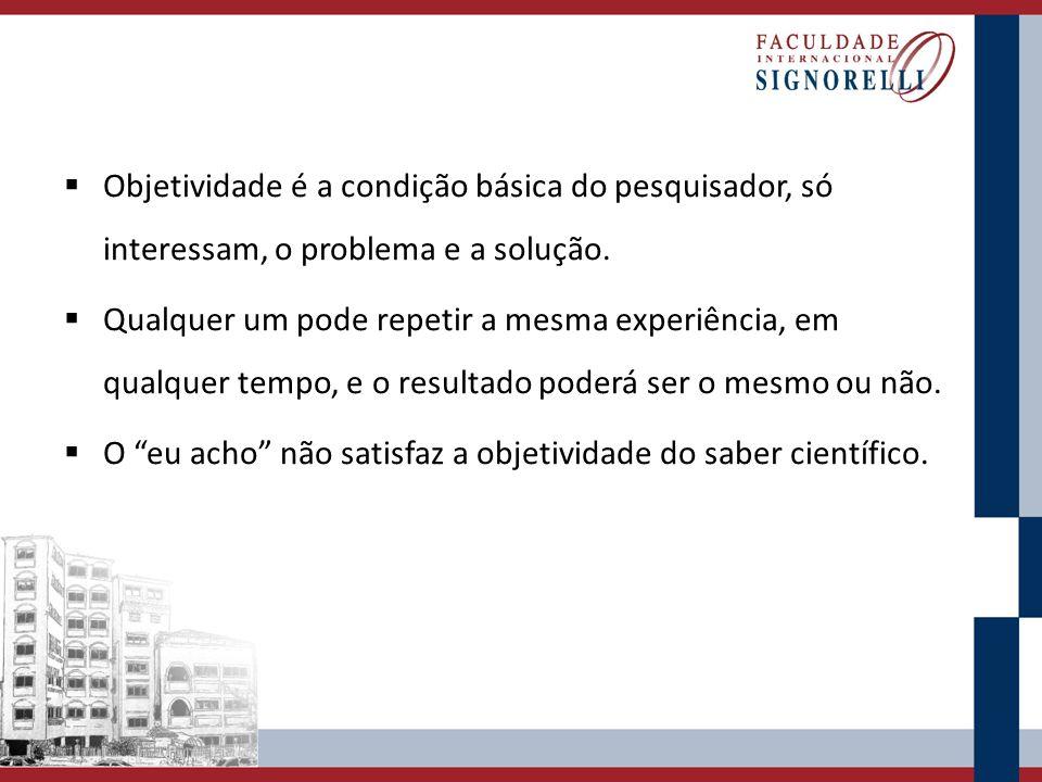 Objetividade é a condição básica do pesquisador, só interessam, o problema e a solução. Qualquer um pode repetir a mesma experiência, em qualquer temp