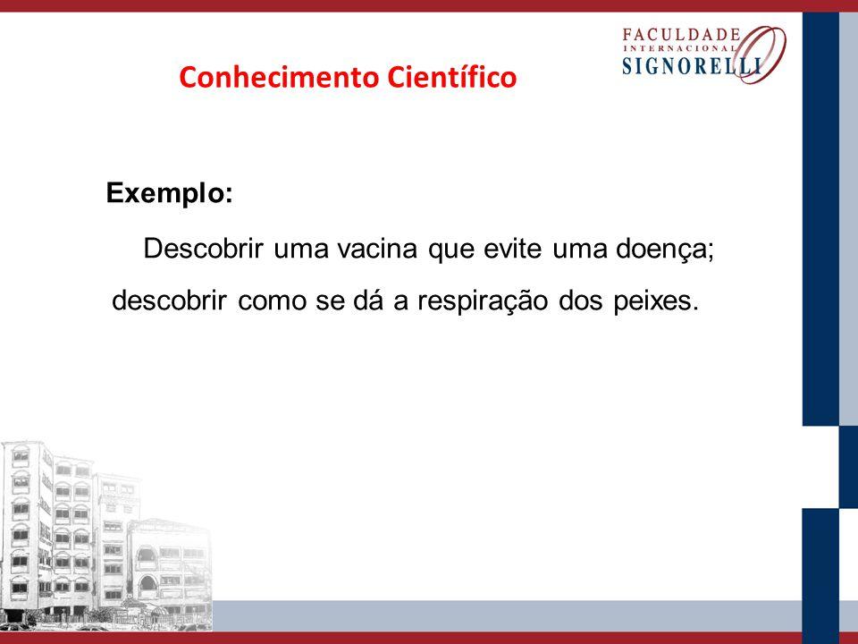 Exemplo: Descobrir uma vacina que evite uma doença; descobrir como se dá a respiração dos peixes. Conhecimento Científico