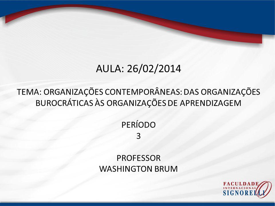 AULA: 26/02/2014 TEMA: ORGANIZAÇÕES CONTEMPORÂNEAS: DAS ORGANIZAÇÕES BUROCRÁTICAS ÀS ORGANIZAÇÕES DE APRENDIZAGEM PERÍODO 3 PROFESSOR WASHINGTON BRUM