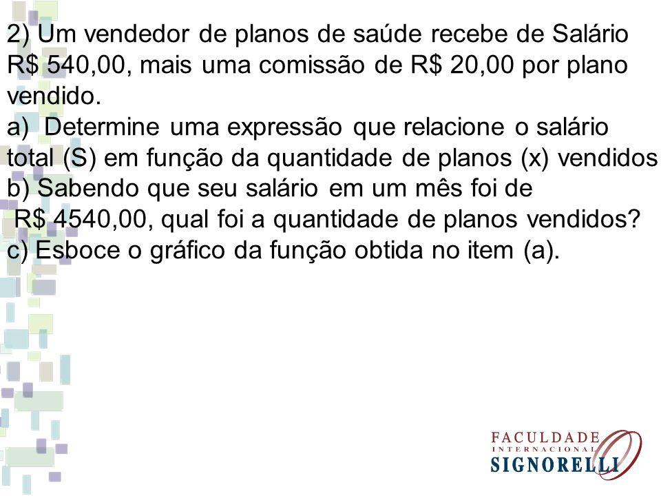 2) Um vendedor de planos de saúde recebe de Salário R$ 540,00, mais uma comissão de R$ 20,00 por plano vendido. a)Determine uma expressão que relacion