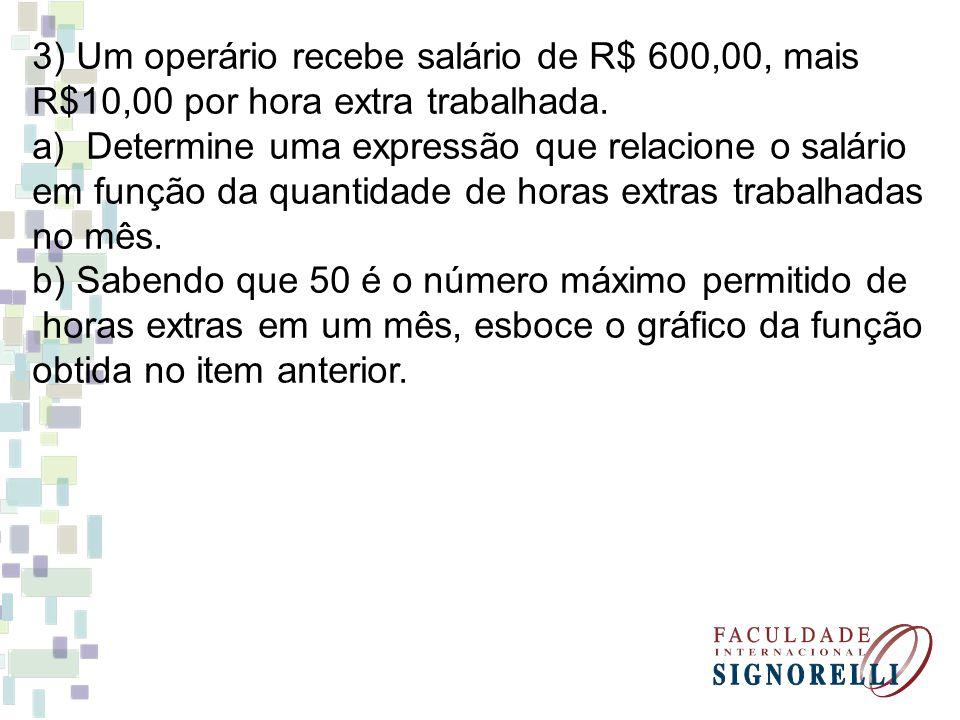 3) Um operário recebe salário de R$ 600,00, mais R$10,00 por hora extra trabalhada. a)Determine uma expressão que relacione o salário em função da qua