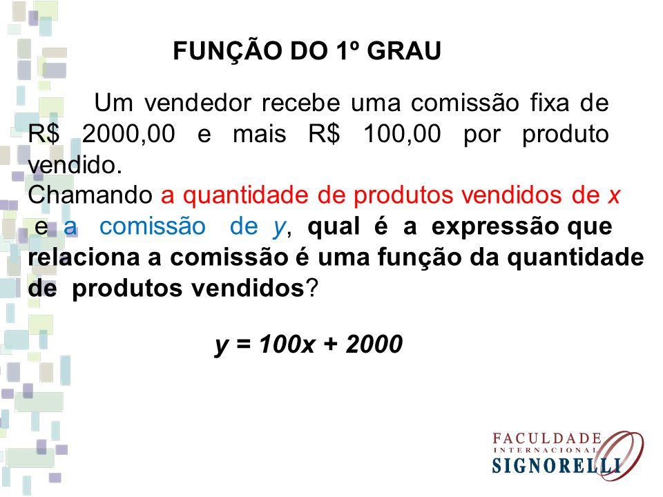 FUNÇÃO DO 1º GRAU Um vendedor recebe uma comissão fixa de R$ 2000,00 e mais R$ 100,00 por produto vendido. Chamando a quantidade de produtos vendidos