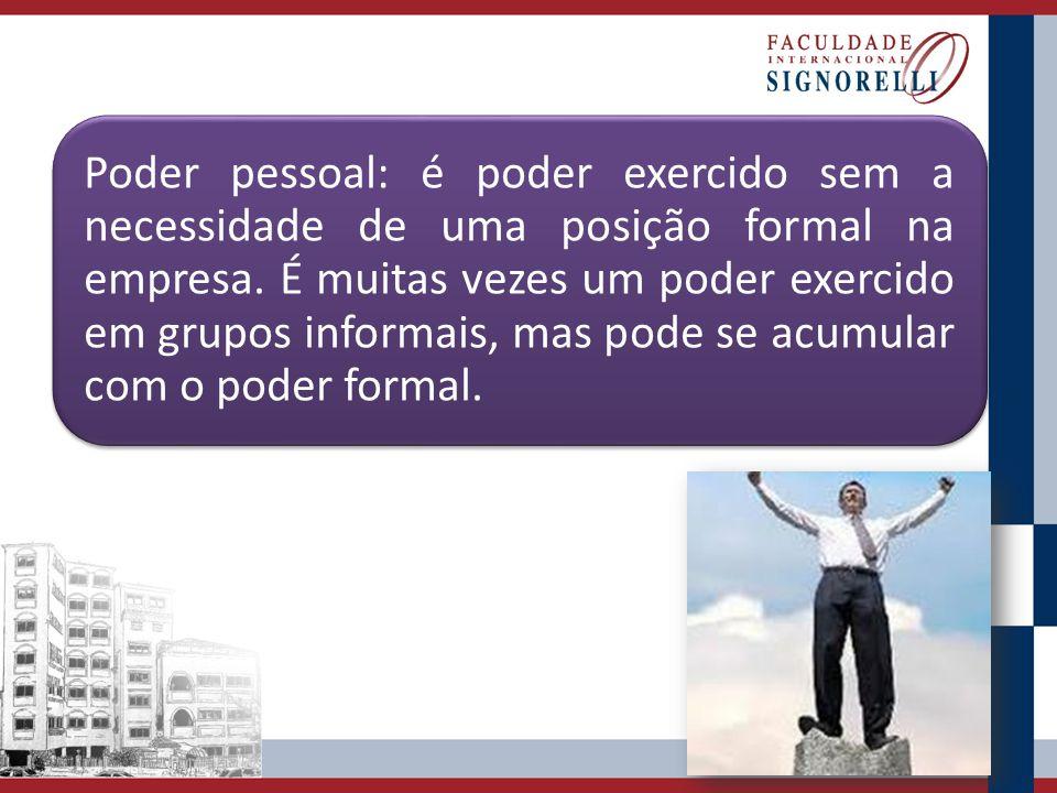 Poder pessoal: é poder exercido sem a necessidade de uma posição formal na empresa. É muitas vezes um poder exercido em grupos informais, mas pode se