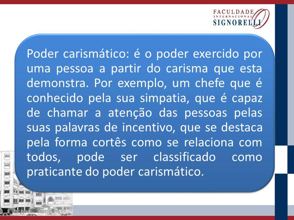 Poder carismático: é o poder exercido por uma pessoa a partir do carisma que esta demonstra. Por exemplo, um chefe que é conhecido pela sua simpatia,