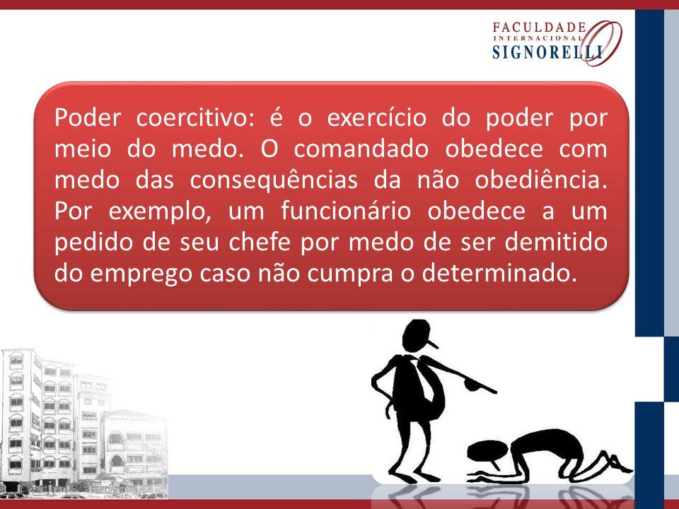 Poder coercitivo: é o exercício do poder por meio do medo. O comandado obedece com medo das consequências da não obediência. Por exemplo, um funcionár