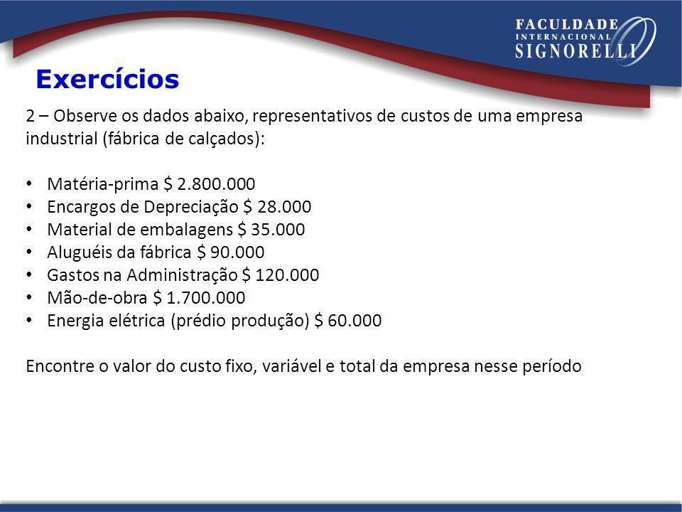 2 – Observe os dados abaixo, representativos de custos de uma empresa industrial (fábrica de calçados): Matéria-prima $ 2.800.000 Encargos de Deprecia