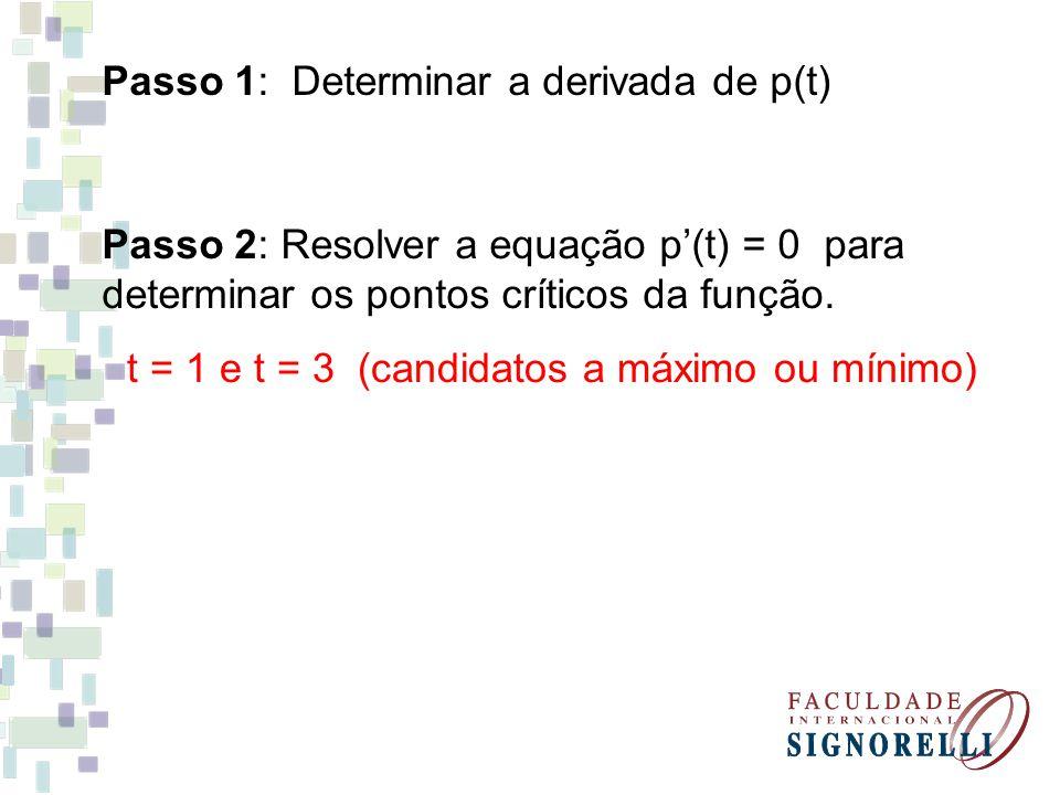 Passo 1: Determinar a derivada de p(t) Passo 2: Resolver a equação p(t) = 0 para determinar os pontos críticos da função. t = 1 e t = 3 (candidatos a