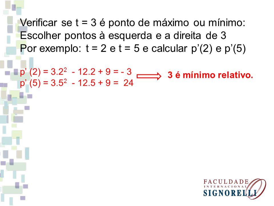 Verificar se t = 3 é ponto de máximo ou mínimo: Escolher pontos à esquerda e a direita de 3 Por exemplo: t = 2 e t = 5 e calcular p(2) e p(5) p (2) =