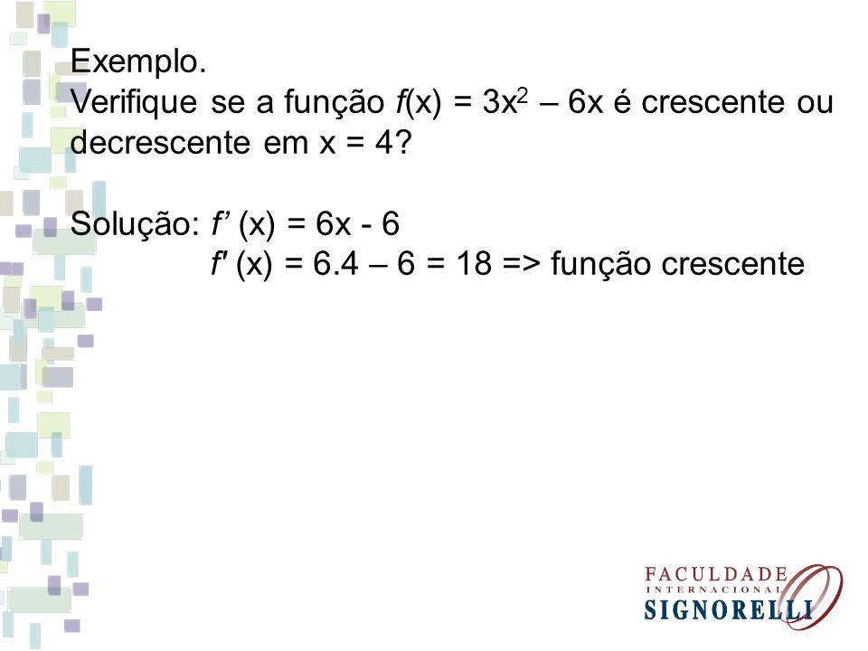 Exemplo. Verifique se a função f(x) = 3x 2 – 6x é crescente ou decrescente em x = 4? Solução: f (x) = 6x - 6 f' (x) = 6.4 – 6 = 18 => função crescente