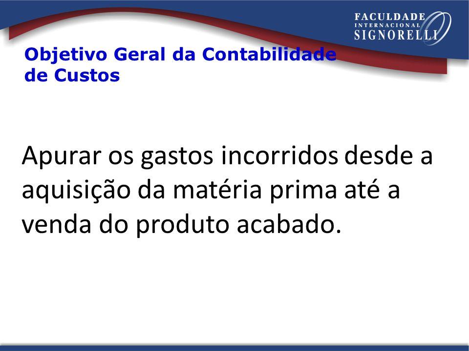 Objetivo Geral da Contabilidade de Custos Apurar os gastos incorridos desde a aquisição da matéria prima até a venda do produto acabado.