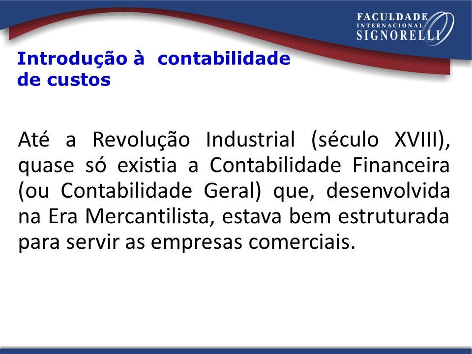 Introdução à contabilidade de custos Até a Revolução Industrial (século XVIII), quase só existia a Contabilidade Financeira (ou Contabilidade Geral) q